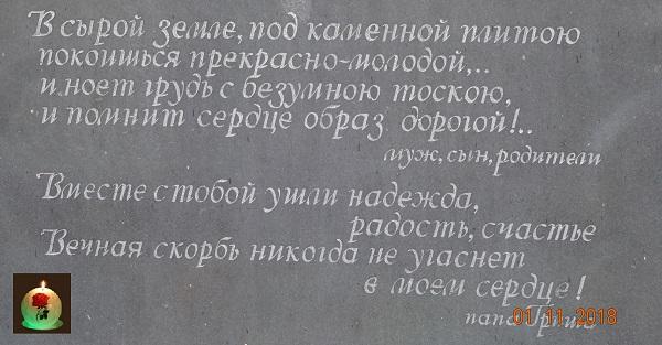 Эпитафия: В сырой земле, под каменной плитою, Покоишься - прекрасной, молодой! И ноет грудь с безумною тоскою И помнит сердце образ дорогой... Вместе с тобой ушли надежда, радость, счастье. Вечная скорбь никогда не угаснет в моем сердце!